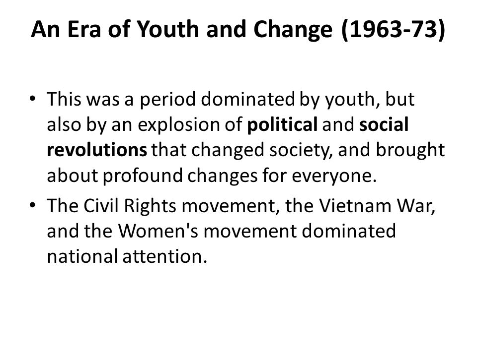 An Era of Youth and Change (1963-73) This was a period dominated by youth, but also by an explosion of political and social revolutions that changed s