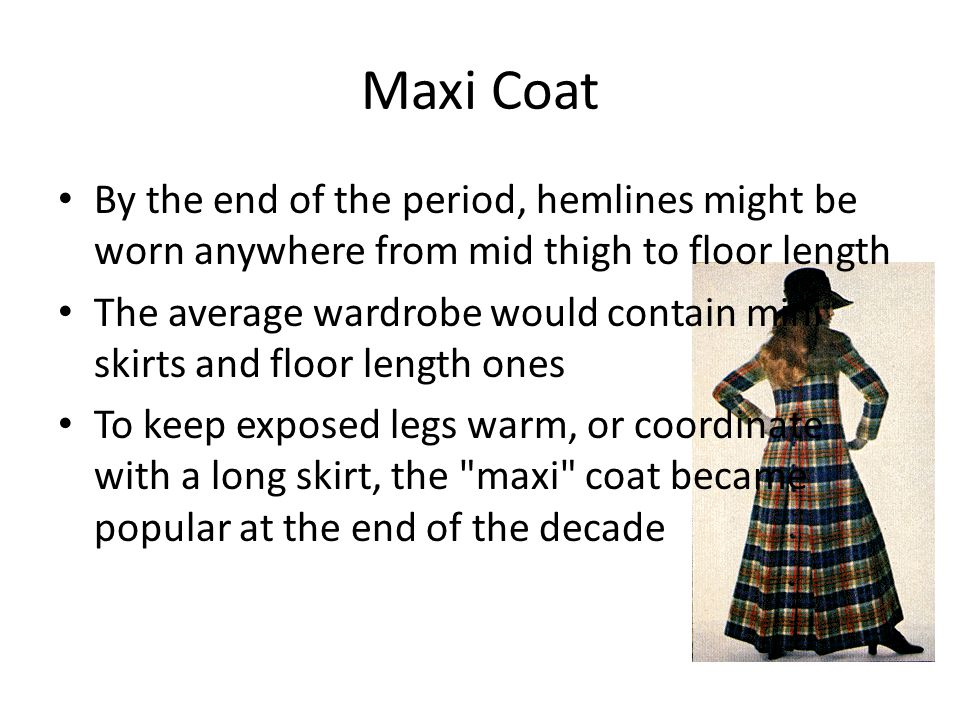 Maxi Coat By the end of the period, hemlines might be worn anywhere from mid thigh to floor length The average wardrobe would contain mini skirts and