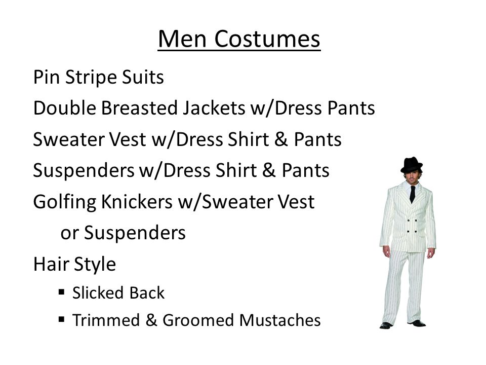 Men Costumes Pin Stripe Suits Double Breasted Jackets w/Dress Pants Sweater Vest w/Dress Shirt & Pants Suspenders w/Dress Shirt & Pants Golfing Knickers w/Sweater Vest or Suspenders Hair Style Slicked Back Trimmed & Groomed Mustaches