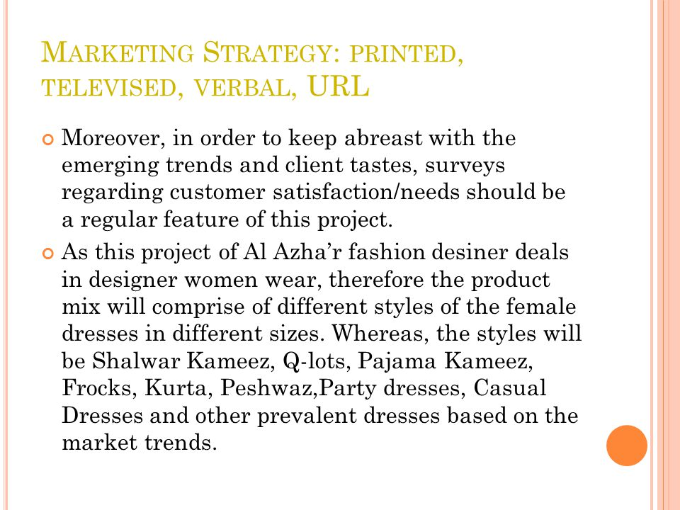 M ARKETING S TRATEGY : PRINTED, TELEVISED, VERBAL, URL Moreover, in order to keep abreast with the emerging trends and client tastes, surveys regarding customer satisfaction/needs should be a regular feature of this project.