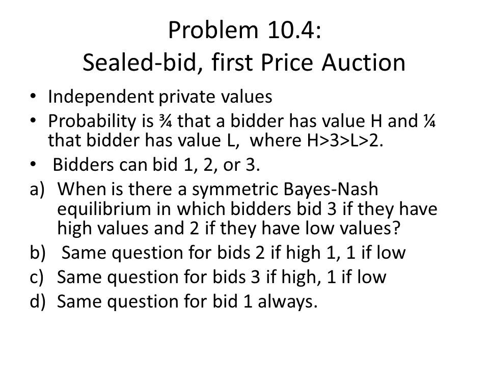Problem 10.4: Sealed-bid, first Price Auction Independent private values Probability is ¾ that a bidder has value H and ¼ that bidder has value L, where H>3>L>2.