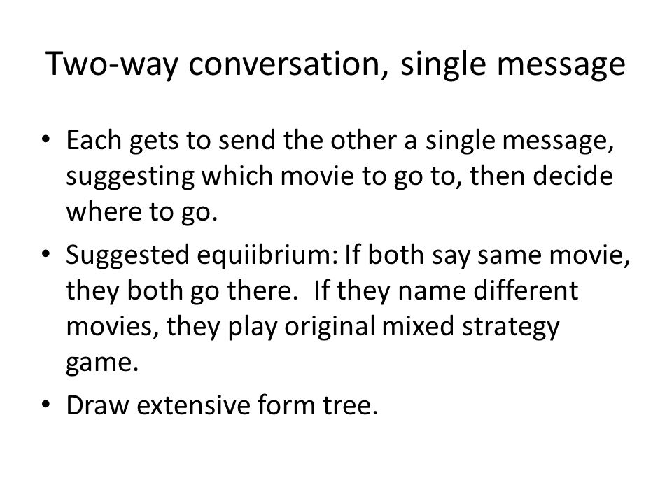 Two-way conversation, single message Each gets to send the other a single message, suggesting which movie to go to, then decide where to go.