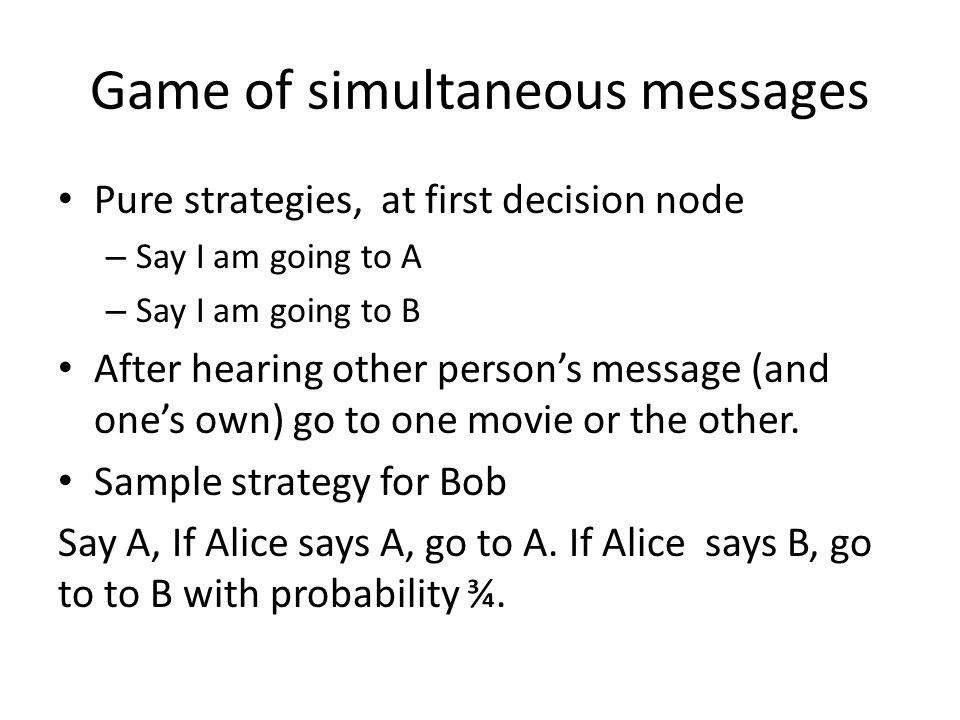 Game of simultaneous messages Pure strategies, at first decision node – Say I am going to A – Say I am going to B After hearing other persons message (and ones own) go to one movie or the other.