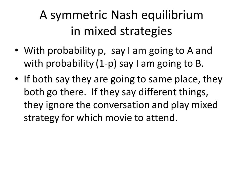 A symmetric Nash equilibrium in mixed strategies With probability p, say I am going to A and with probability (1-p) say I am going to B.