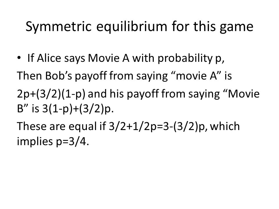 Symmetric equilibrium for this game If Alice says Movie A with probability p, Then Bobs payoff from saying movie A is 2p+(3/2)(1-p) and his payoff from saying Movie B is 3(1-p)+(3/2)p.