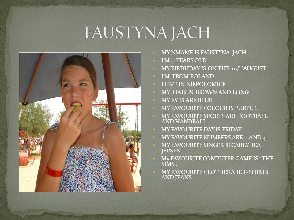 MY NMAME IS FAUSTYNA JACH. IM 11 YEARS OLD. MY BIRDHDAY IS ON THE 03 RD AUGUST.