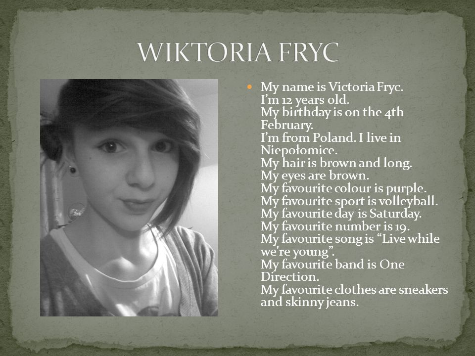 My name is Victoria Fryc. Im 12 years old. My birthday is on the 4th February.