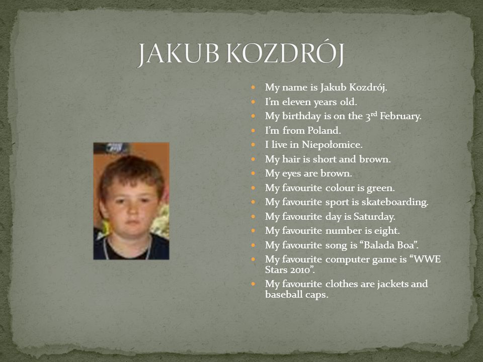My name is Jakub Kozdrój. Im eleven years old. My birthday is on the 3 rd February.