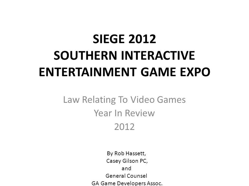 SIEGE 2012 SOUTHERN INTERACTIVE ENTERTAINMENT GAME EXPO Law Relating To Video Games Year In Review 2012 By Rob Hassett, Casey Gilson PC, and General Counsel GA Game Developers Assoc.