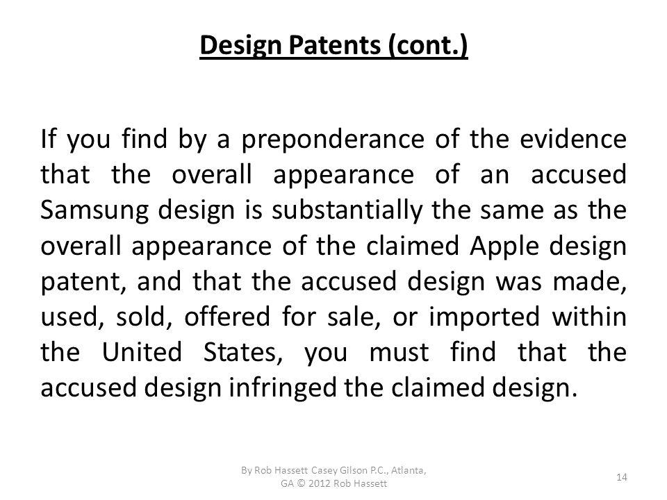 Design Patents (cont.) If you find by a preponderance of the evidence that the overall appearance of an accused Samsung design is substantially the same as the overall appearance of the claimed Apple design patent, and that the accused design was made, used, sold, offered for sale, or imported within the United States, you must find that the accused design infringed the claimed design.