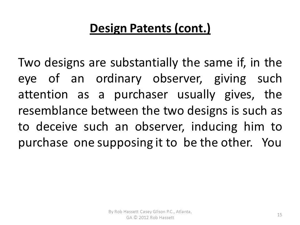 Design Patents (cont.) Two designs are substantially the same if, in the eye of an ordinary observer, giving such attention as a purchaser usually gives, the resemblance between the two designs is such as to deceive such an observer, inducing him to purchase one supposing it to be the other.