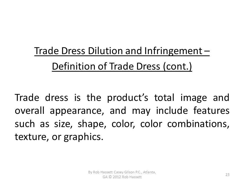 Trade Dress Dilution and Infringement – Definition of Trade Dress (cont.) Trade dress is the products total image and overall appearance, and may include features such as size, shape, color, color combinations, texture, or graphics.