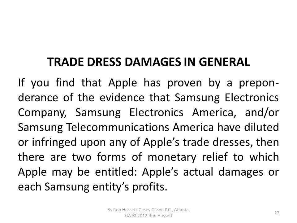TRADE DRESS DAMAGES IN GENERAL If you find that Apple has proven by a prepon- derance of the evidence that Samsung Electronics Company, Samsung Electronics America, and/or Samsung Telecommunications America have diluted or infringed upon any of Apples trade dresses, then there are two forms of monetary relief to which Apple may be entitled: Apples actual damages or each Samsung entitys profits.