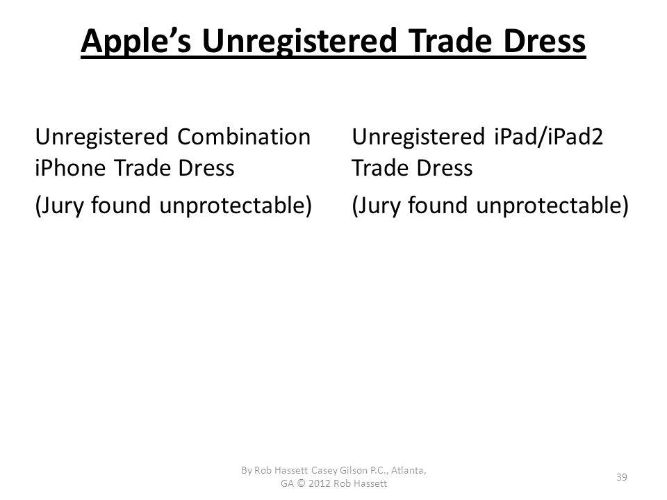 Apples Unregistered Trade Dress Unregistered Combination iPhone Trade Dress (Jury found unprotectable) Unregistered iPad/iPad2 Trade Dress (Jury found unprotectable) 39 By Rob Hassett Casey Gilson P.C., Atlanta, GA © 2012 Rob Hassett