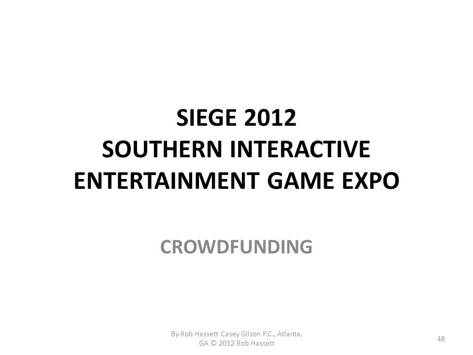 SIEGE 2012 SOUTHERN INTERACTIVE ENTERTAINMENT GAME EXPO CROWDFUNDING 48 By Rob Hassett Casey Gilson P.C., Atlanta, GA © 2012 Rob Hassett