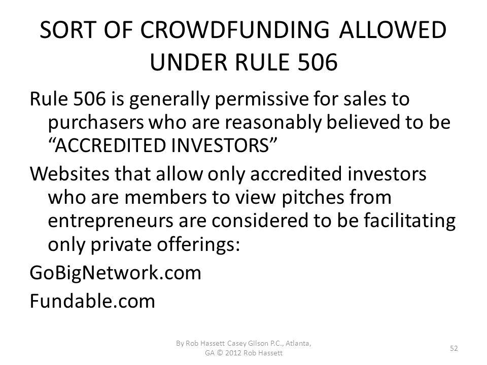 SORT OF CROWDFUNDING ALLOWED UNDER RULE 506 Rule 506 is generally permissive for sales to purchasers who are reasonably believed to be ACCREDITED INVESTORS Websites that allow only accredited investors who are members to view pitches from entrepreneurs are considered to be facilitating only private offerings: GoBigNetwork.com Fundable.com By Rob Hassett Casey Gilson P.C., Atlanta, GA © 2012 Rob Hassett 52