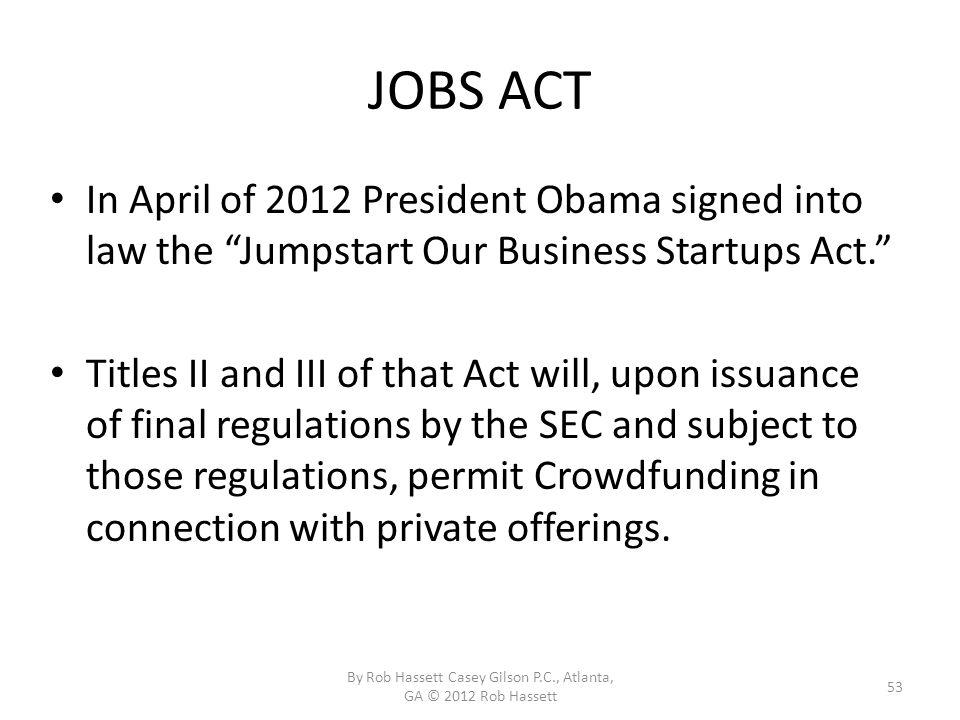 JOBS ACT In April of 2012 President Obama signed into law the Jumpstart Our Business Startups Act.