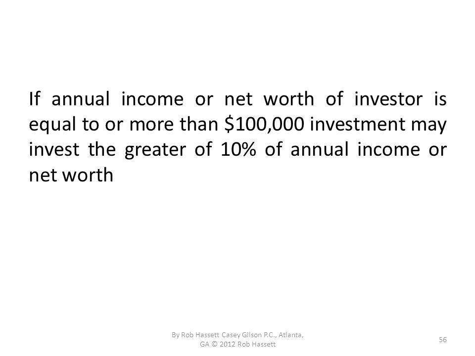 If annual income or net worth of investor is equal to or more than $100,000 investment may invest the greater of 10% of annual income or net worth 56 By Rob Hassett Casey Gilson P.C., Atlanta, GA © 2012 Rob Hassett