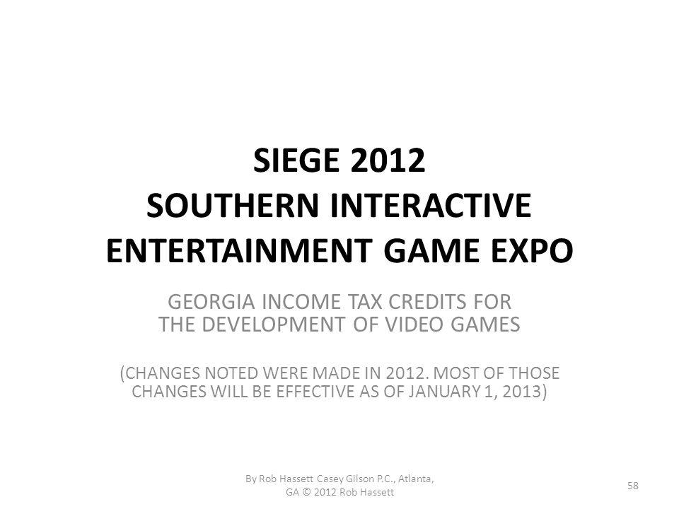 SIEGE 2012 SOUTHERN INTERACTIVE ENTERTAINMENT GAME EXPO GEORGIA INCOME TAX CREDITS FOR THE DEVELOPMENT OF VIDEO GAMES (CHANGES NOTED WERE MADE IN 2012.