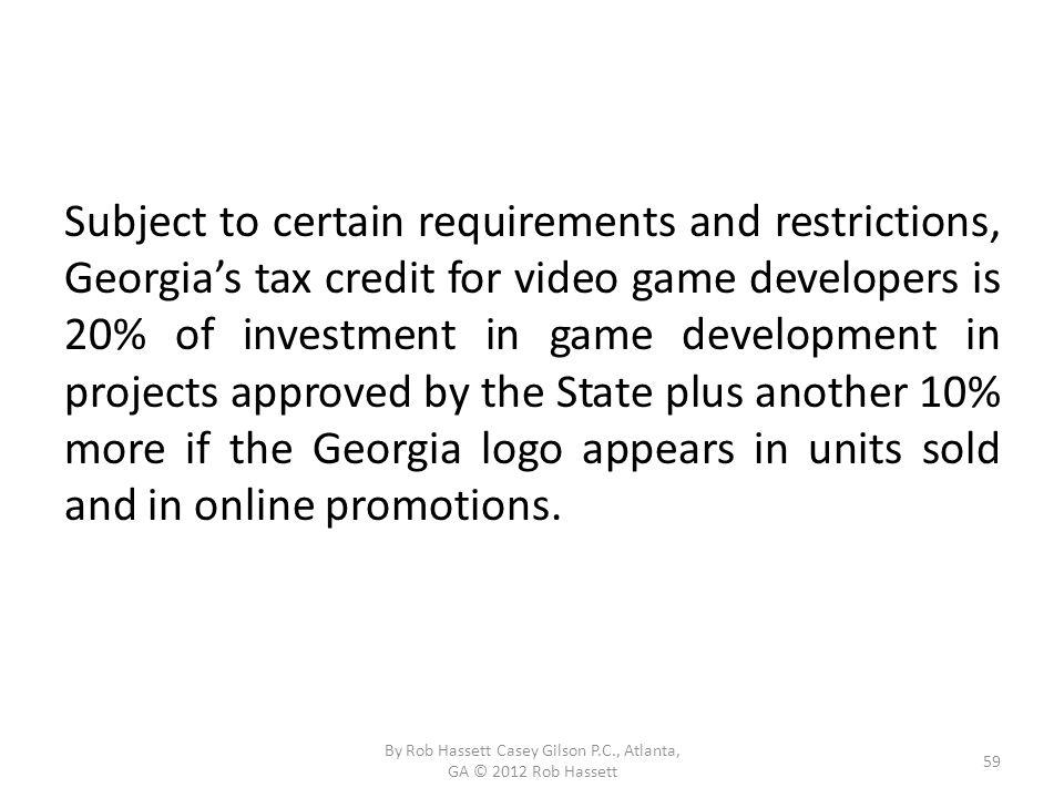 Subject to certain requirements and restrictions, Georgias tax credit for video game developers is 20% of investment in game development in projects approved by the State plus another 10% more if the Georgia logo appears in units sold and in online promotions.