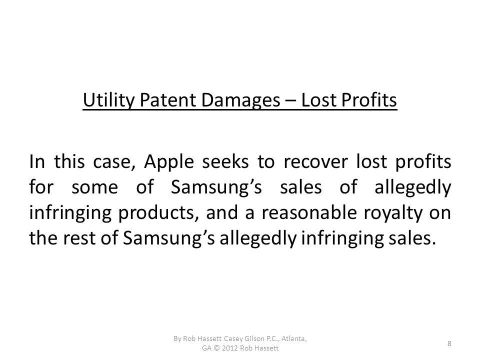 Utility Patent Damages – Lost Profits In this case, Apple seeks to recover lost profits for some of Samsungs sales of allegedly infringing products, and a reasonable royalty on the rest of Samsungs allegedly infringing sales.