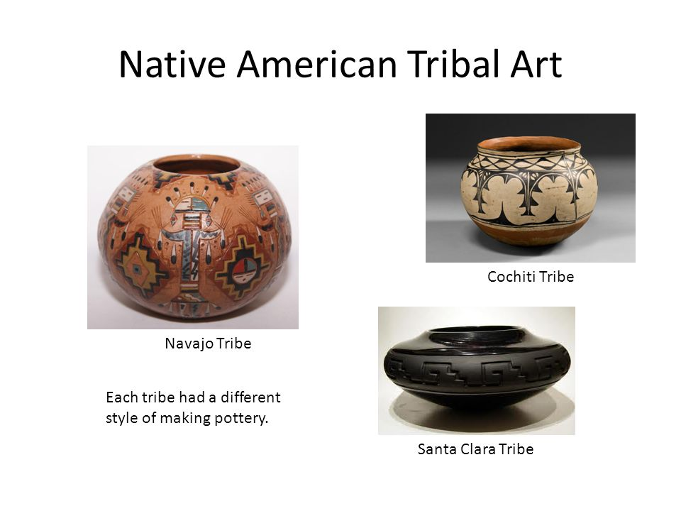 Native American Tribal Art Navajo Tribe Cochiti Tribe Santa Clara Tribe Each tribe had a different style of making pottery.