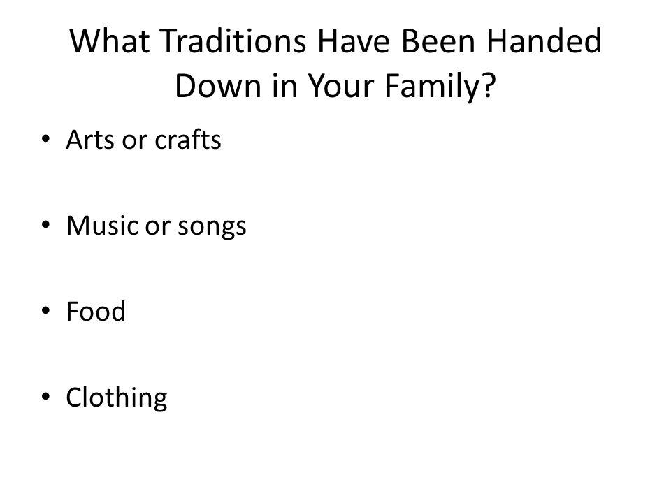 What Traditions Have Been Handed Down in Your Family Arts or crafts Music or songs Food Clothing