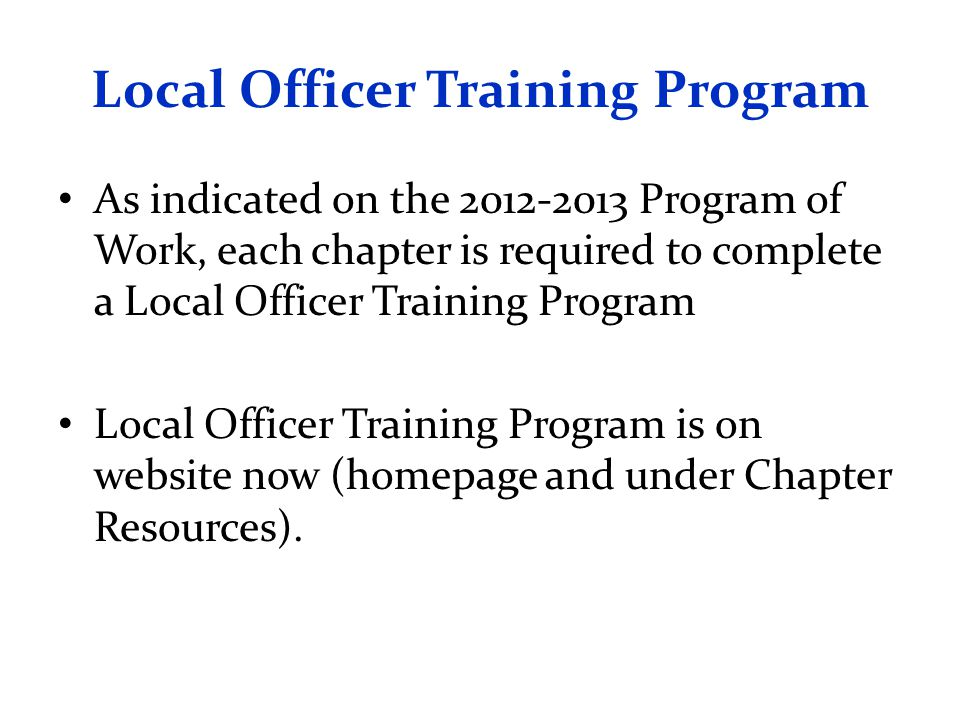 Local Officer Training Program As indicated on the 2012-2013 Program of Work, each chapter is required to complete a Local Officer Training Program Local Officer Training Program is on website now (homepage and under Chapter Resources).