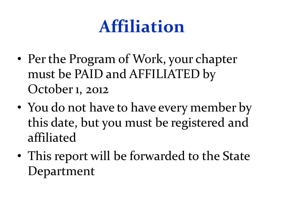 Affiliation Per the Program of Work, your chapter must be PAID and AFFILIATED by October 1, 2012 You do not have to have every member by this date, but you must be registered and affiliated This report will be forwarded to the State Department