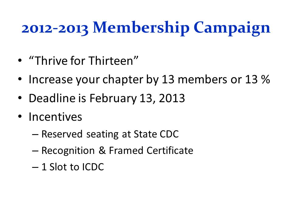 2012-2013 Membership Campaign Thrive for Thirteen Increase your chapter by 13 members or 13 % Deadline is February 13, 2013 Incentives – Reserved seating at State CDC – Recognition & Framed Certificate – 1 Slot to ICDC