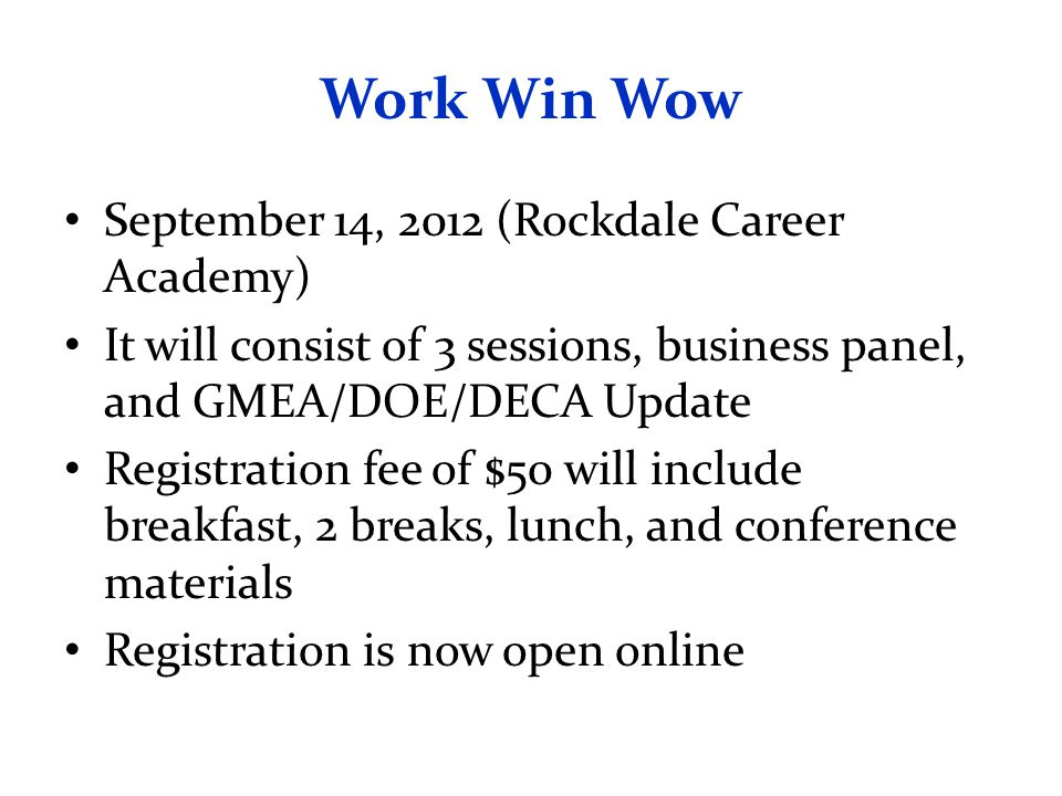 Work Win Wow September 14, 2012 (Rockdale Career Academy) It will consist of 3 sessions, business panel, and GMEA/DOE/DECA Update Registration fee of