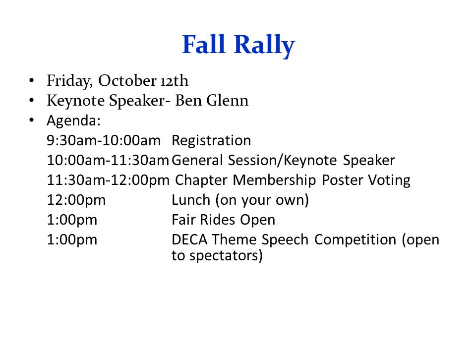 Fall Rally Friday, October 12th Keynote Speaker- Ben Glenn Agenda: 9:30am-10:00amRegistration 10:00am-11:30amGeneral Session/Keynote Speaker 11:30am-12:00pm Chapter Membership Poster Voting 12:00pmLunch (on your own) 1:00pmFair Rides Open 1:00pmDECA Theme Speech Competition (open to spectators)