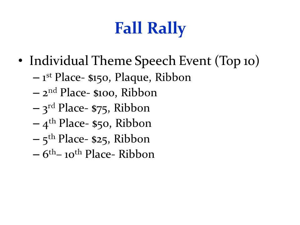 Fall Rally Individual Theme Speech Event (Top 10) – 1 st Place- $150, Plaque, Ribbon – 2 nd Place- $100, Ribbon – 3 rd Place- $75, Ribbon – 4 th Place- $50, Ribbon – 5 th Place- $25, Ribbon – 6 th – 10 th Place- Ribbon