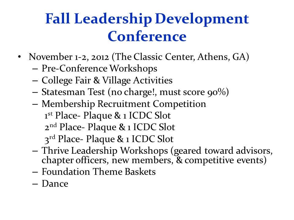 Fall Leadership Development Conference November 1-2, 2012 (The Classic Center, Athens, GA) – Pre-Conference Workshops – College Fair & Village Activities – Statesman Test (no charge!, must score 90%) – Membership Recruitment Competition 1 st Place- Plaque & 1 ICDC Slot 2 nd Place- Plaque & 1 ICDC Slot 3 rd Place- Plaque & 1 ICDC Slot – Thrive Leadership Workshops (geared toward advisors, chapter officers, new members, & competitive events) – Foundation Theme Baskets – Dance