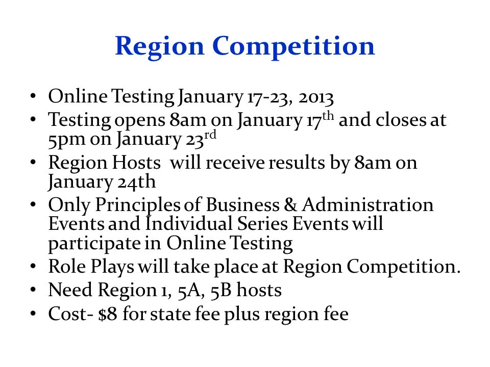 Region Competition Online Testing January 17-23, 2013 Testing opens 8am on January 17 th and closes at 5pm on January 23 rd Region Hosts will receive results by 8am on January 24th Only Principles of Business & Administration Events and Individual Series Events will participate in Online Testing Role Plays will take place at Region Competition.
