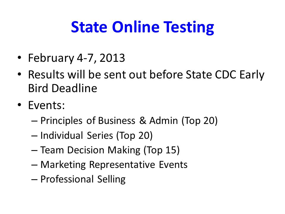 State Online Testing February 4-7, 2013 Results will be sent out before State CDC Early Bird Deadline Events: – Principles of Business & Admin (Top 20) – Individual Series (Top 20) – Team Decision Making (Top 15) – Marketing Representative Events – Professional Selling