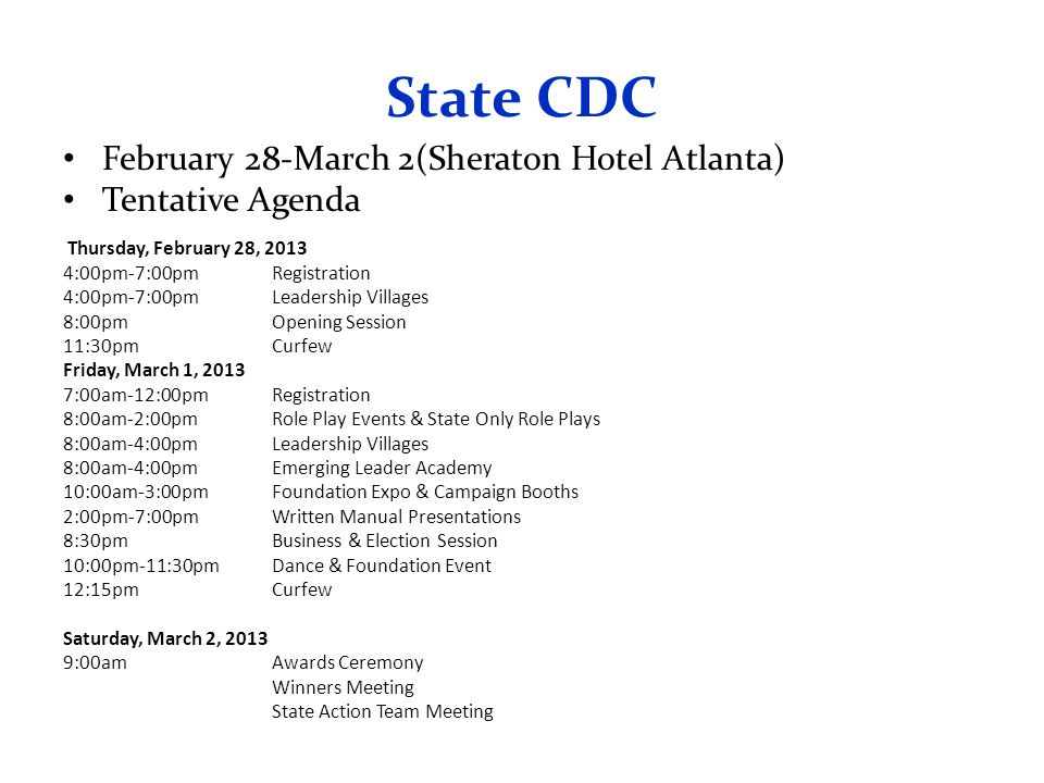 State CDC February 28-March 2(Sheraton Hotel Atlanta) Tentative Agenda Thursday, February 28, 2013 4:00pm-7:00pmRegistration 4:00pm-7:00pmLeadership Villages 8:00pmOpening Session 11:30pmCurfew Friday, March 1, 2013 7:00am-12:00pmRegistration 8:00am-2:00pmRole Play Events & State Only Role Plays 8:00am-4:00pmLeadership Villages 8:00am-4:00pmEmerging Leader Academy 10:00am-3:00pmFoundation Expo & Campaign Booths 2:00pm-7:00pmWritten Manual Presentations 8:30pmBusiness & Election Session 10:00pm-11:30pmDance & Foundation Event 12:15pmCurfew Saturday, March 2, 2013 9:00amAwards Ceremony Winners Meeting State Action Team Meeting