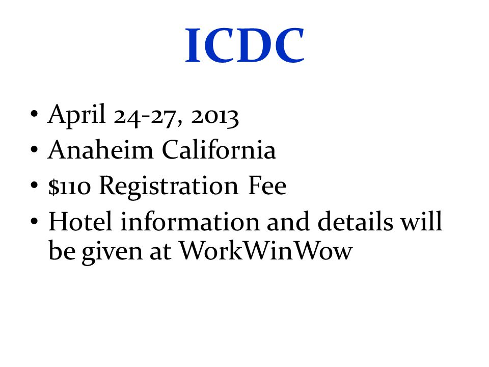 ICDC April 24-27, 2013 Anaheim California $110 Registration Fee Hotel information and details will be given at WorkWinWow