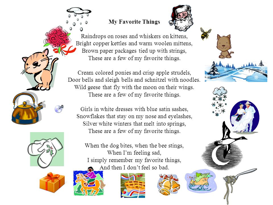 Raindrops on roses and whiskers on kittens, Bright copper kettles and warm woolen mittens, Brown paper packages tied up with strings, These are a few of my favorite things.