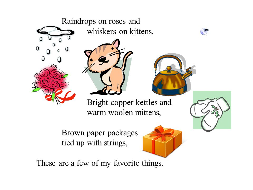 Raindrops on roses and whiskers on kittens, Bright copper kettles and warm woolen mittens, Brown paper packages tied up with strings, These are a few