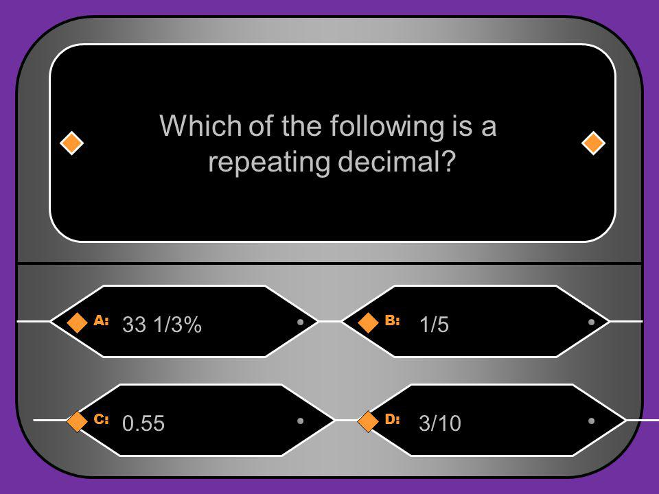 A:B: 33 1/3%1/5 Which of the following is a repeating decimal? C:D: 0.553/10