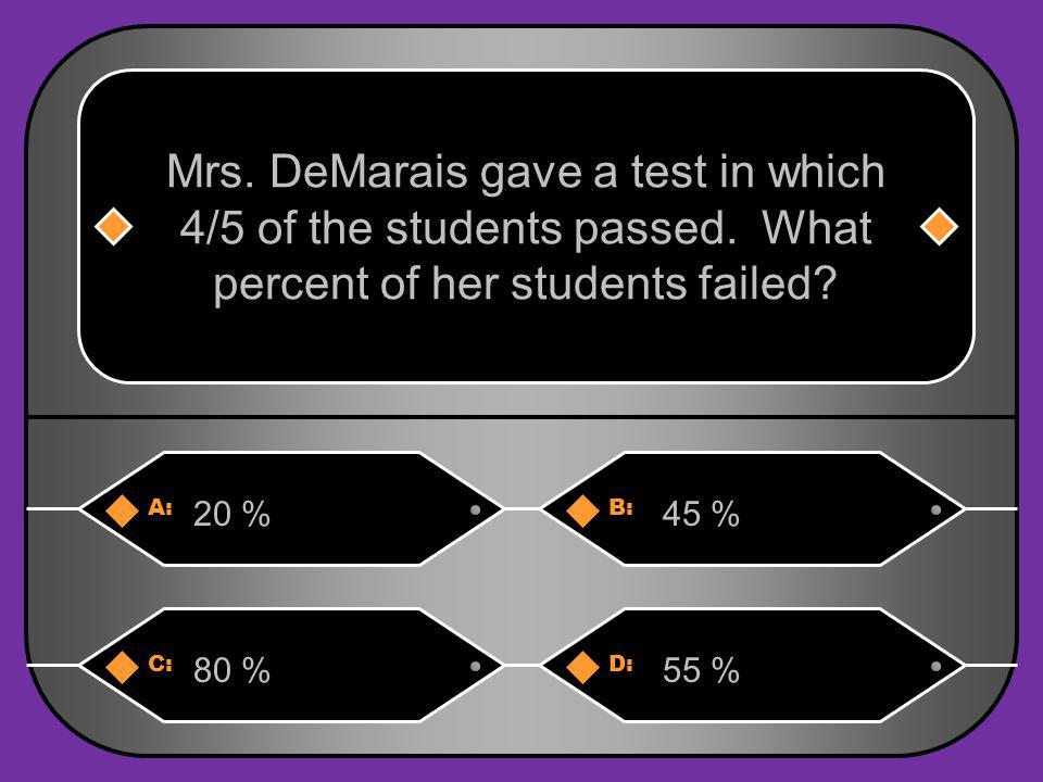 A:B: 20 %45 % Mrs.DeMarais gave a test in which 4/5 of the students passed.