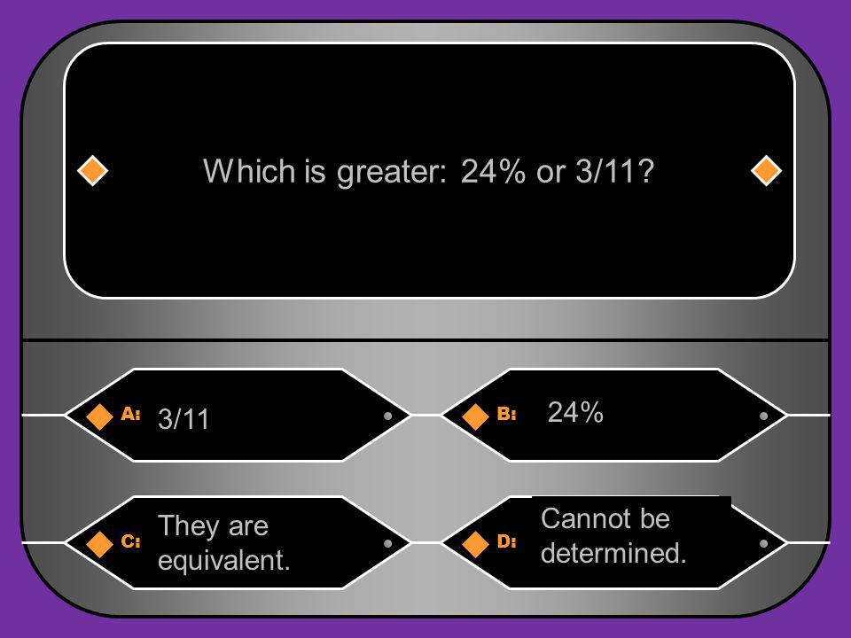 A:B: 3/11 24% Which is greater: 24% or 3/11? C:D: They are equivalent. Cannot be determined.