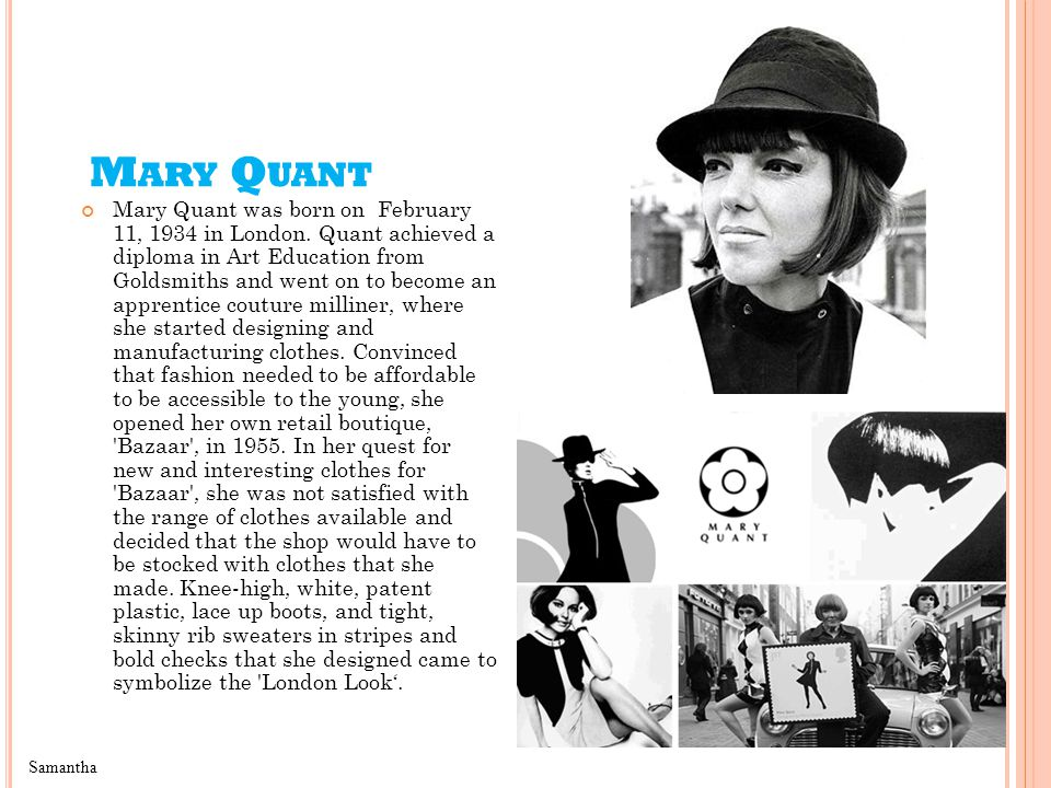 M ARY Q UANT Mary Quant was born on February 11, 1934 in London.