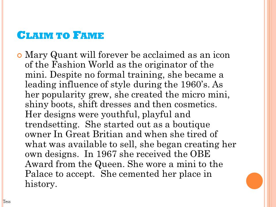 C LAIM TO F AME Mary Quant will forever be acclaimed as an icon of the Fashion World as the originator of the mini.