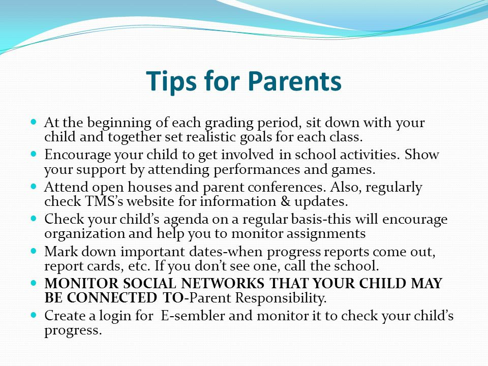 Tips for Parents At the beginning of each grading period, sit down with your child and together set realistic goals for each class. Encourage your chi