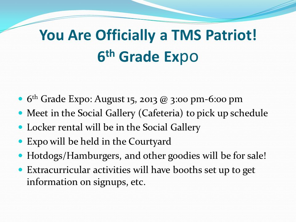 You Are Officially a TMS Patriot! 6 th Grade Ex po 6 th Grade Expo: August 15, 2013 @ 3:00 pm-6:00 pm Meet in the Social Gallery (Cafeteria) to pick u
