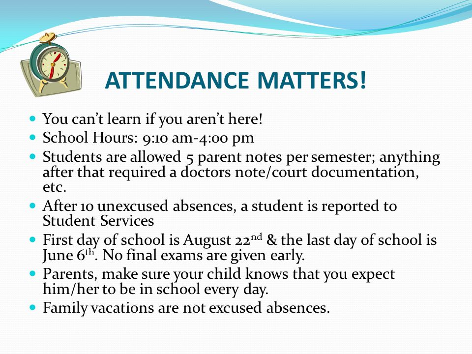 ATTENDANCE MATTERS! You cant learn if you arent here! School Hours: 9:10 am-4:00 pm Students are allowed 5 parent notes per semester; anything after t