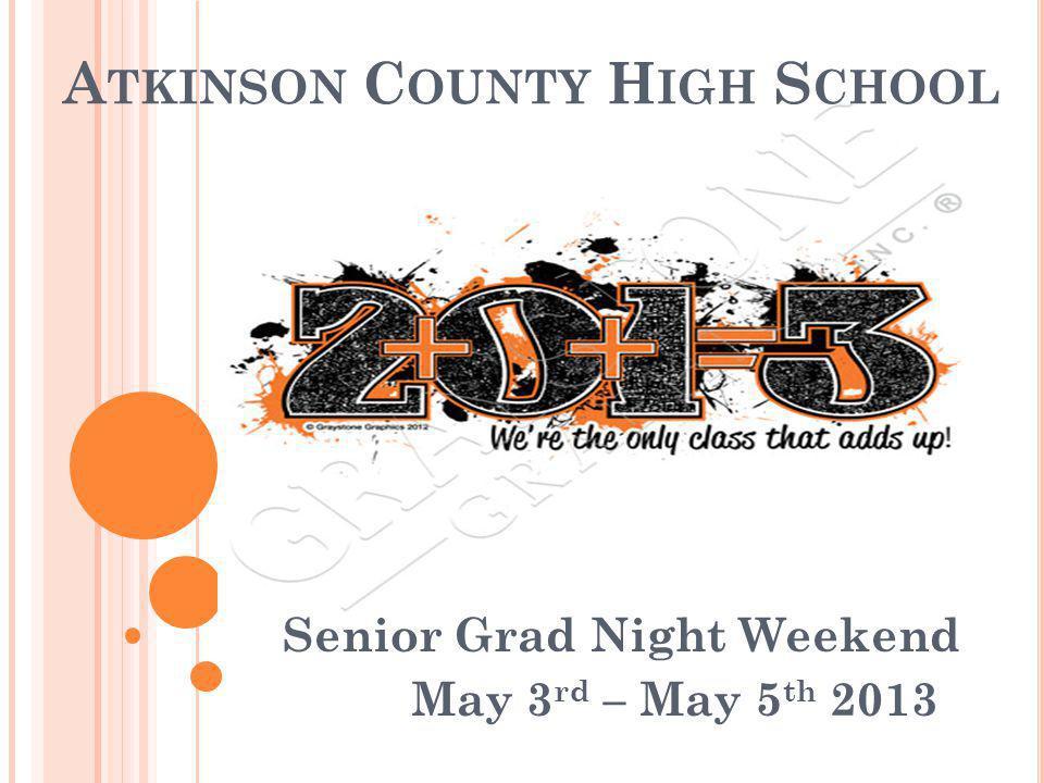 A TKINSON C OUNTY H IGH S CHOOL Senior Grad Night Weekend May 3 rd – May 5 th 2013