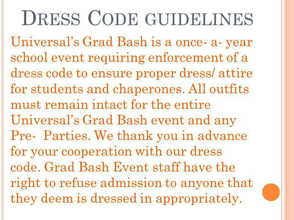 D RESS C ODE GUIDELINES Universals Grad Bash is a once- a- year school event requiring enforcement of a dress code to ensure proper dress/ attire for